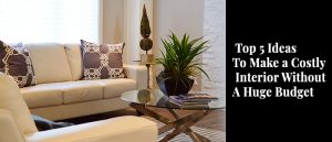 Top 5 Ideas To Make a Costly Interior Without A Huge Budget